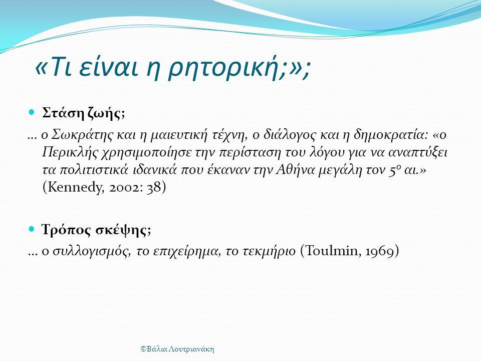 «Tι είναι η ρητορική;»; Στάση ζωής; … ο Σωκράτης και η μαιευτική τέχνη, ο διάλογος και η δημοκρατία: «ο Περικλής χρησιμοποίησε την περίσταση του λόγου για να αναπτύξει τα πολιτιστικά ιδανικά που έκαναν την Αθήνα μεγάλη τον 5 ο αι.» (Kennedy, 2002: 38) Τρόπος σκέψης; … ο συλλογισμός, το επιχείρημα, το τεκμήριο (Toulmin, 1969) ©Βάλια Λουτριανάκη