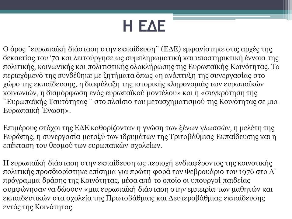 Η ΕΔΕ Ο όρος ¨ευρωπαϊκή διάσταση στην εκπαίδευση¨ (ΕΔΕ) εμφανίστηκε στις αρχές της δεκαετίας του '70 και λειτούργησε ως συμπληρωματική και υποστηρικτική έννοια της πολιτικής, κοινωνικής και πολιτιστικής ολοκλήρωσης της Ευρωπαϊκής Κοινότητας.