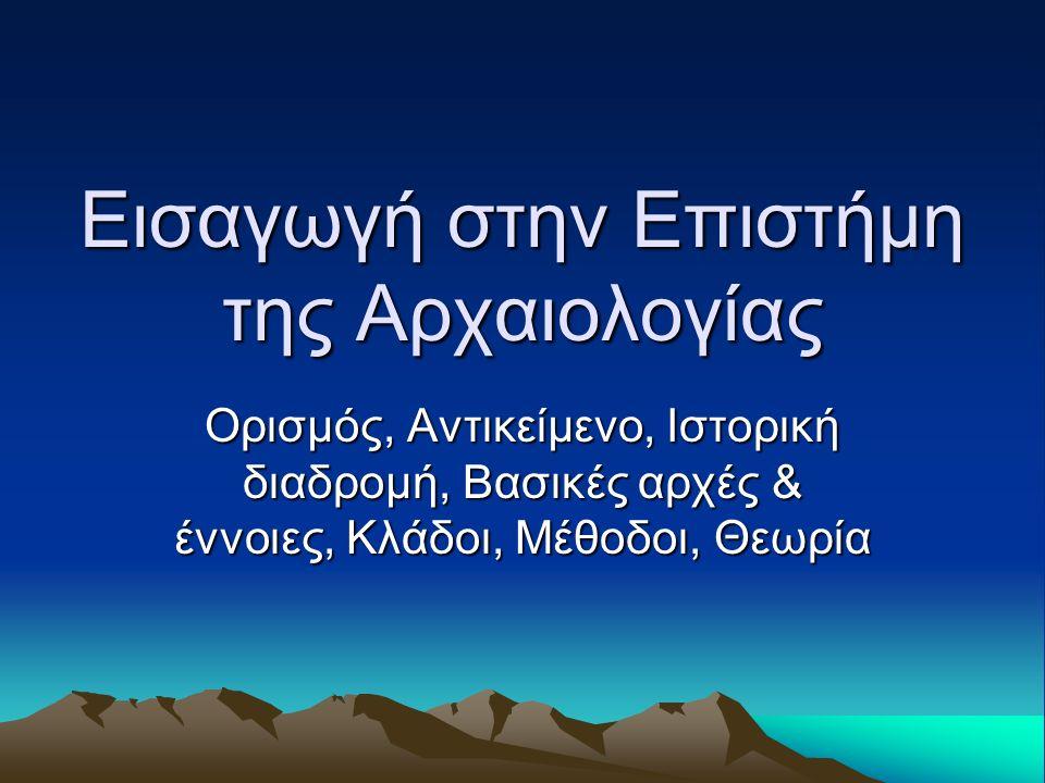 Εισαγωγή στην Επιστήμη της Αρχαιολογίας Ορισμός, Αντικείμενο, Ιστορική διαδρομή, Βασικές αρχές & έννοιες, Κλάδοι, Μέθοδοι, Θεωρία