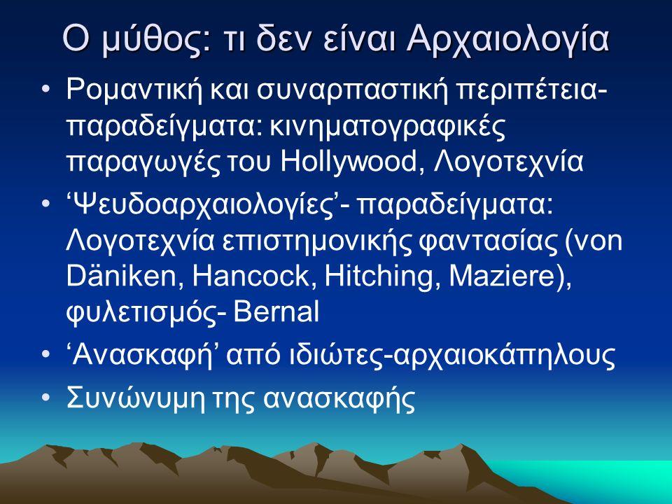 Ο μύθος: τι δεν είναι Αρχαιολογία Ρομαντική και συναρπαστική περιπέτεια- παραδείγματα: κινηματογραφικές παραγωγές του Hollywood, Λογοτεχνία 'Ψευδοαρχαιολογίες'- παραδείγματα: Λογοτεχνία επιστημονικής φαντασίας (von Däniken, Hancock, Hitching, Maziere), φυλετισμός- Bernal 'Ανασκαφή' από ιδιώτες-αρχαιοκάπηλους Συνώνυμη της ανασκαφής