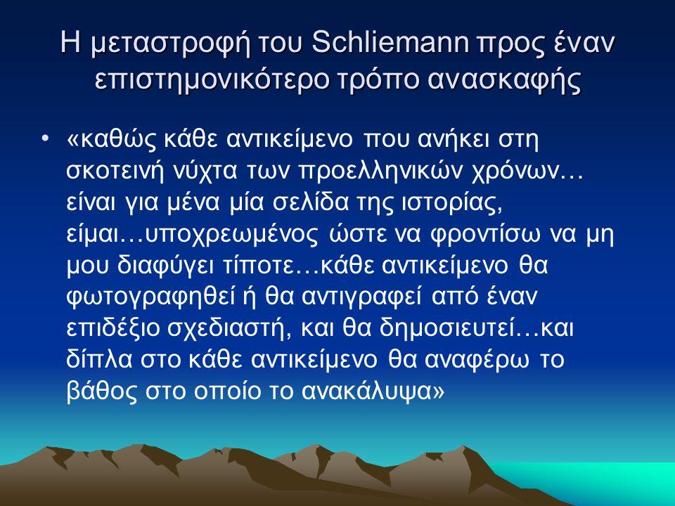Η μεταστροφή του Schliemann προς έναν επιστημονικότερο τρόπο ανασκαφής «καθώς κάθε αντικείμενο που ανήκει στη σκοτεινή νύχτα των προελληνικών χρόνων… είναι για μένα μία σελίδα της ιστορίας, είμαι…υποχρεωμένος ώστε να φροντίσω να μη μου διαφύγει τίποτε…κάθε αντικείμενο θα φωτογραφηθεί ή θα αντιγραφεί από έναν επιδέξιο σχεδιαστή, και θα δημοσιευτεί…και δίπλα στο κάθε αντικείμενο θα αναφέρω το βάθος στο οποίο το ανακάλυψα»