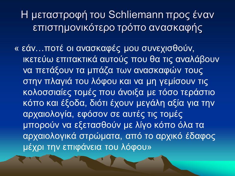 Η μεταστροφή του Schliemann προς έναν επιστημονικότερο τρόπο ανασκαφής « εάν…ποτέ οι ανασκαφές μου συνεχισθούν, ικετεύω επιτακτικά αυτούς που θα τις αναλάβουν να πετάξουν τα μπάζα των ανασκαφών τους στην πλαγιά του λόφου και να μη γεμίσουν τις κολοσσιαίες τομές που άνοιξα με τόσο τεράστιο κόπο και έξοδα, διότι έχουν μεγάλη αξία για την αρχαιολογία, εφόσον σε αυτές τις τομές μπορούν να εξετασθούν με λίγο κόπο όλα τα αρχαιολογικά στρώματα, από το αρχικό έδαφος μέχρι την επιφάνεια του λόφου»