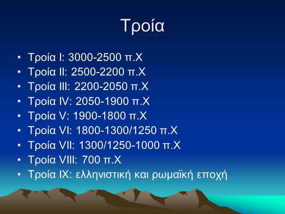 Τροία Τροία Ι: 3000-2500 π.Χ Τροία ΙΙ: 2500-2200 π.Χ Τροία ΙΙΙ: 2200-2050 π.Χ Τροία ΙV: 2050-1900 π.Χ Τροία V: 1900-1800 π.Χ Τροία VI: 1800-1300/1250 π.Χ Τροία VII: 1300/1250-1000 π.Χ Τροία VIII: 700 π.Χ Τροία ΙX: ελληνιστική και ρωμαϊκή εποχή
