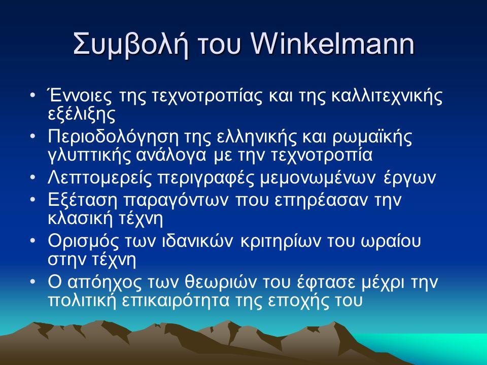 Συμβολή του Winkelmann Έννοιες της τεχνοτροπίας και της καλλιτεχνικής εξέλιξης Περιοδολόγηση της ελληνικής και ρωμαϊκής γλυπτικής ανάλογα με την τεχνοτροπία Λεπτομερείς περιγραφές μεμονωμένων έργων Εξέταση παραγόντων που επηρέασαν την κλασική τέχνη Ορισμός των ιδανικών κριτηρίων του ωραίου στην τέχνη Ο απόηχος των θεωριών του έφτασε μέχρι την πολιτική επικαιρότητα της εποχής του