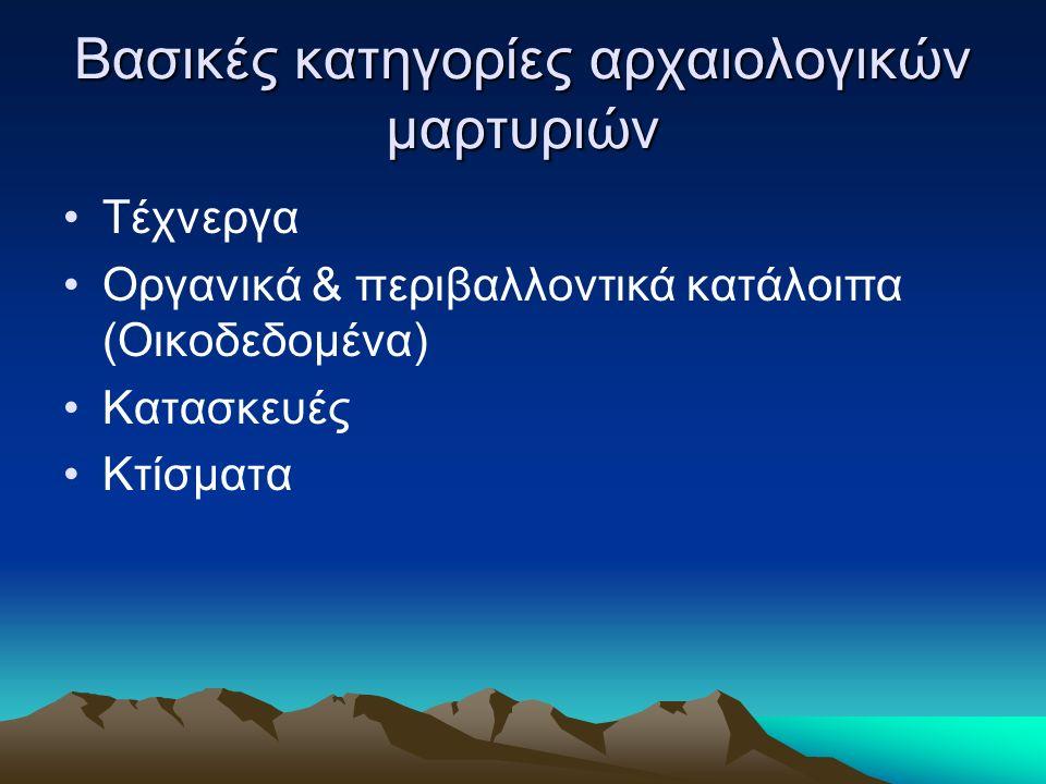 Βασικές κατηγορίες αρχαιολογικών μαρτυριών Τέχνεργα Οργανικά & περιβαλλοντικά κατάλοιπα (Οικοδεδομένα) Κατασκευές Κτίσματα