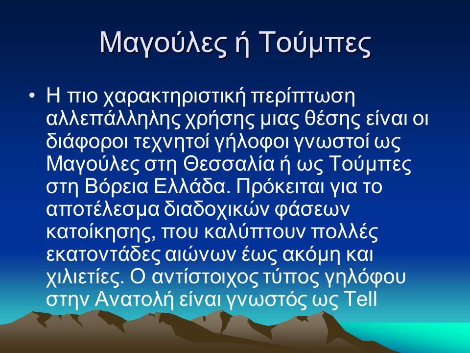 Μαγούλες ή Τούμπες Η πιο χαρακτηριστική περίπτωση αλλεπάλληλης χρήσης μιας θέσης είναι οι διάφοροι τεχνητοί γήλοφοι γνωστοί ως Μαγούλες στη Θεσσαλία ή ως Τούμπες στη Βόρεια Ελλάδα.