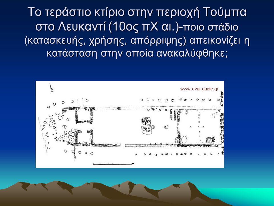 Το τεράστιο κτίριο στην περιοχή Τούμπα στο Λευκαντί (10ος πΧ αι.)- ποιο στάδιο (κατασκευής, χρήσης, απόρριψης) απεικονίζει η κατάσταση στην οποία ανακαλύφθηκε;