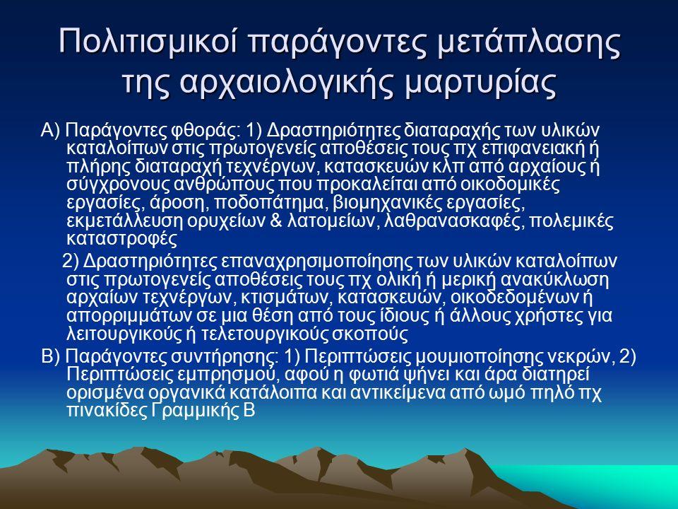 Πολιτισμικοί παράγοντες μετάπλασης της αρχαιολογικής μαρτυρίας Α) Παράγοντες φθοράς: 1) Δραστηριότητες διαταραχής των υλικών καταλοίπων στις πρωτογενείς αποθέσεις τους πχ επιφανειακή ή πλήρης διαταραχή τεχνέργων, κατασκευών κλπ από αρχαίους ή σύγχρονους ανθρώπους που προκαλείται από οικοδομικές εργασίες, άροση, ποδοπάτημα, βιομηχανικές εργασίες, εκμετάλλευση ορυχείων & λατομείων, λαθρανασκαφές, πολεμικές καταστροφές 2) Δραστηριότητες επαναχρησιμοποίησης των υλικών καταλοίπων στις πρωτογενείς αποθέσεις τους πχ ολική ή μερική ανακύκλωση αρχαίων τεχνέργων, κτισμάτων, κατασκευών, οικοδεδομένων ή απορριμμάτων σε μια θέση από τους ίδιους ή άλλους χρήστες για λειτουργικούς ή τελετουργικούς σκοπούς Β) Παράγοντες συντήρησης: 1) Περιπτώσεις μουμιοποίησης νεκρών, 2) Περιπτώσεις εμπρησμού, αφού η φωτιά ψήνει και άρα διατηρεί ορισμένα οργανικά κατάλοιπα και αντικείμενα από ωμό πηλό πχ πινακίδες Γραμμικής Β