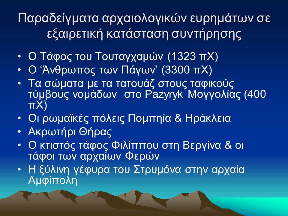 Παραδείγματα αρχαιολογικών ευρημάτων σε εξαιρετική κατάσταση συντήρησης Ο Τάφος του Τουταγχαμών (1323 πΧ) Ο 'Άνθρωπος των Πάγων' (3300 πΧ) Τα σώματα με τα τατουάζ στους ταφικούς τύμβους νομάδων στο Pazyryk Μογγολίας (400 πΧ) Οι ρωμαϊκές πόλεις Πομπηία & Ηράκλεια Ακρωτήρι Θήρας Ο κτιστός τάφος Φιλίππου στη Βεργίνα & οι τάφοι των αρχαίων Φερών Η ξύλινη γέφυρα του Στρυμόνα στην αρχαία Αμφίπολη