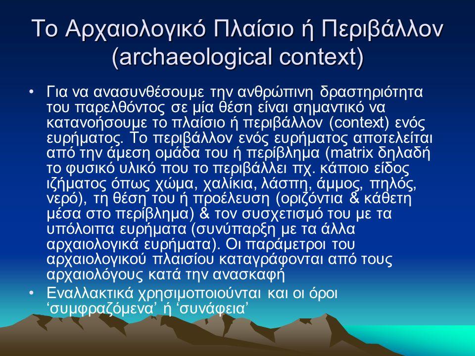 Το Αρχαιολογικό Πλαίσιο ή Περιβάλλον (archaeological context) Για να ανασυνθέσουμε την ανθρώπινη δραστηριότητα του παρελθόντος σε μία θέση είναι σημαντικό να κατανοήσουμε το πλαίσιο ή περιβάλλον (context) ενός ευρήματος.