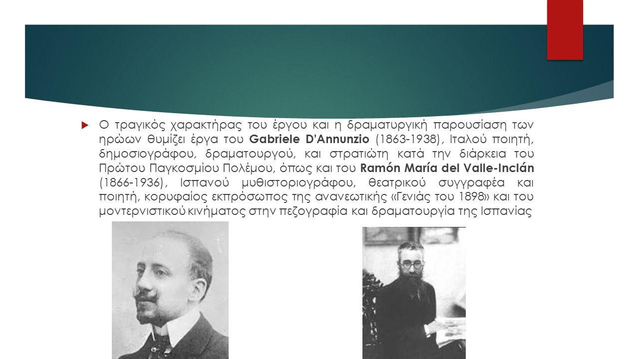  Ο τραγικός χαρακτήρας του έργου και η δραματυργική παρουσίαση των ηρώων θυμίζει έργα του Gabriele D Annunzio (1863-1938), Ιταλού ποιητή, δημοσιογράφου, δραματουργού, και στρατιώτη κατά την διάρκεια του Πρώτου Παγκοσμίου Πολέμου, όπως και του Ramón María del Valle-Inclán (1866-1936), Ισπανού μυθιστοριογράφου, θεατρικού συγγραφέα και ποιητή, κορυφαίος εκπρόσωπος της ανανεωτικής «Γενιάς του 1898» και του μοντερνιστικού κινήματος στην πεζογραφία και δραματουργία της Ισπανίας
