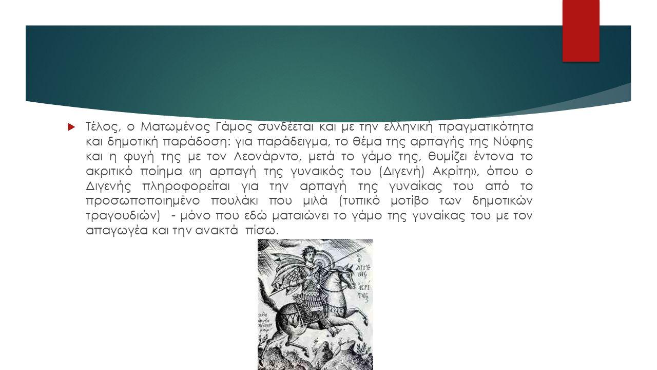  Τέλος, ο Ματωμένος Γάμος συνδέεται και με την ελληνική πραγματικότητα και δημοτική παράδοση: για παράδειγμα, το θέμα της αρπαγής της Νύφης και η φυγή της με τον Λεονάρντο, μετά το γάμο της, θυμίζει έντονα το ακριτικό ποίημα «η αρπαγή της γυναικός του (Διγενή) Ακρίτη», όπου ο Διγενής πληροφορείται για την αρπαγή της γυναίκας του από το προσωποποιημένο πουλάκι που μιλά (τυπικό μοτίβο των δημοτικών τραγουδιών) - μόνο που εδώ ματαιώνει το γάμο της γυναίκας του με τον απαγωγέα και την ανακτά πίσω.