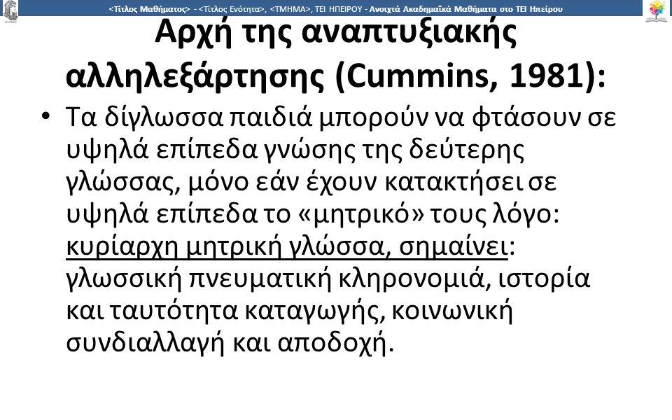1616 -,, ΤΕΙ ΗΠΕΙΡΟΥ - Ανοιχτά Ακαδημαϊκά Μαθήματα στο ΤΕΙ Ηπείρου Αρχή της αναπτυξιακής αλληλεξάρτησης (Cummins, 1981): Τα δίγλωσσα παιδιά μπορούν να φτάσουν σε υψηλά επίπεδα γνώσης της δεύτερης γλώσσας, μόνο εάν έχουν κατακτήσει σε υψηλά επίπεδα το «μητρικό» τους λόγο: κυρίαρχη μητρική γλώσσα, σημαίνει: γλωσσική πνευματική κληρονομιά, ιστορία και ταυτότητα καταγωγής, κοινωνική συνδιαλλαγή και αποδοχή.