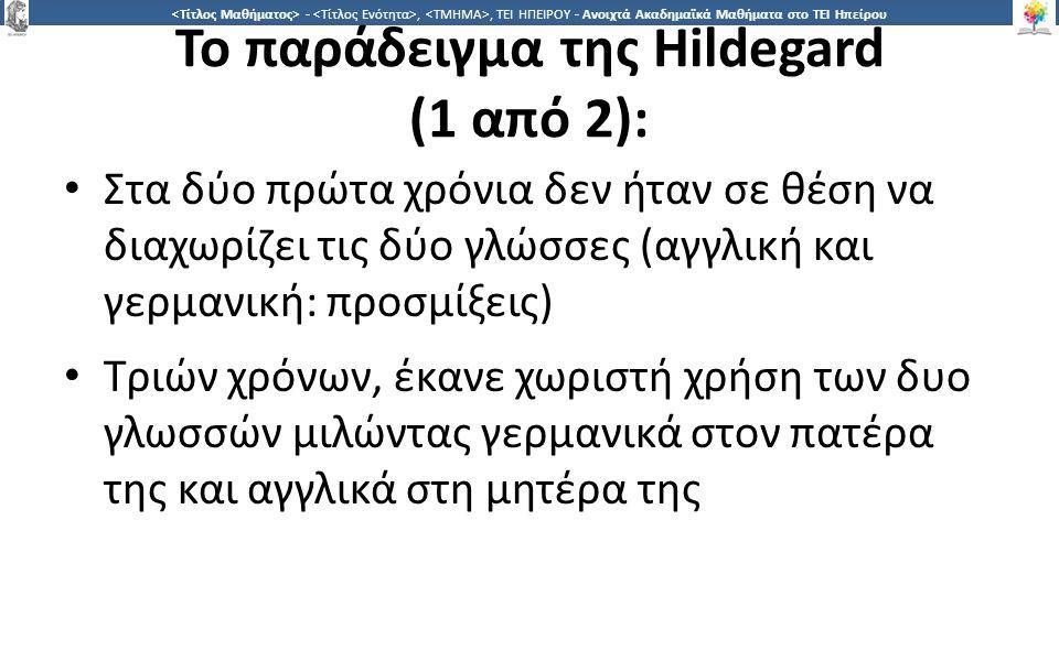 1818 -,, ΤΕΙ ΗΠΕΙΡΟΥ - Ανοιχτά Ακαδημαϊκά Μαθήματα στο ΤΕΙ Ηπείρου Το παράδειγμα της Hildegard (1 από 2): Στα δύο πρώτα χρόνια δεν ήταν σε θέση να διαχωρίζει τις δύο γλώσσες (αγγλική και γερμανική: προσμίξεις) Τριών χρόνων, έκανε χωριστή χρήση των δυο γλωσσών μιλώντας γερμανικά στον πατέρα της και αγγλικά στη μητέρα της
