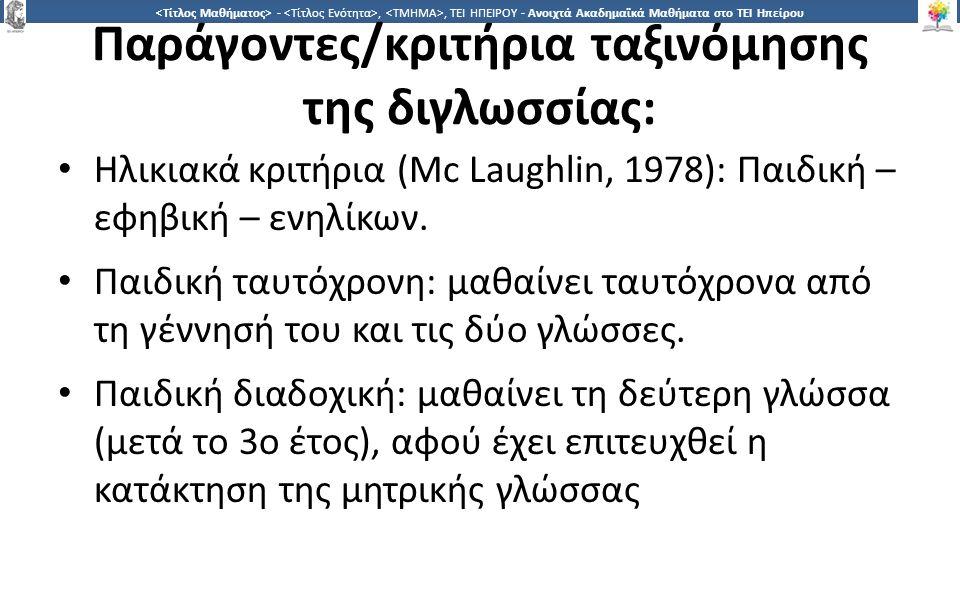 2121 -,, ΤΕΙ ΗΠΕΙΡΟΥ - Ανοιχτά Ακαδημαϊκά Μαθήματα στο ΤΕΙ Ηπείρου Παράγοντες/κριτήρια ταξινόμησης της διγλωσσίας: Ηλικιακά κριτήρια (Mc Laughlin, 1978): Παιδική – εφηβική – ενηλίκων.