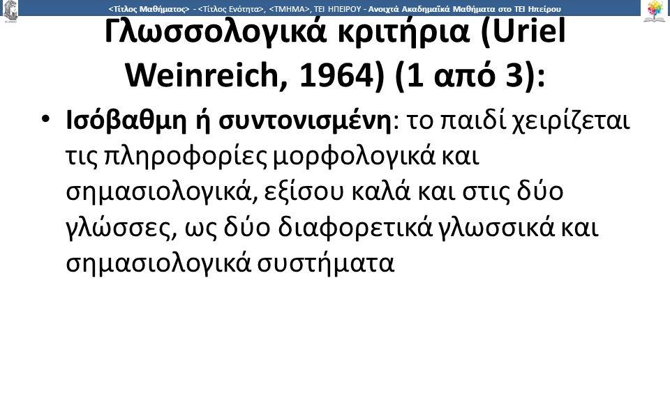 2 -,, ΤΕΙ ΗΠΕΙΡΟΥ - Ανοιχτά Ακαδημαϊκά Μαθήματα στο ΤΕΙ Ηπείρου Γλωσσολογικά κριτήρια (Uriel Weinreich, 1964) (1 από 3): Ισόβαθμη ή συντονισμένη: το παιδί χειρίζεται τις πληροφορίες μορφολογικά και σημασιολογικά, εξίσου καλά και στις δύο γλώσσες, ως δύο διαφορετικά γλωσσικά και σημασιολογικά συστήματα