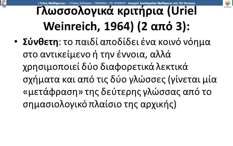 2323 -,, ΤΕΙ ΗΠΕΙΡΟΥ - Ανοιχτά Ακαδημαϊκά Μαθήματα στο ΤΕΙ Ηπείρου Γλωσσολογικά κριτήρια (Uriel Weinreich, 1964) (2 από 3): Σύνθετη: το παιδί αποδίδει ένα κοινό νόημα στο αντικείμενο ή την έννοια, αλλά χρησιμοποιεί δύο διαφορετικά λεκτικά σχήματα και από τις δύο γλώσσες (γίνεται μία «μετάφραση» της δεύτερης γλώσσας από το σημασιολογικό πλαίσιο της αρχικής)
