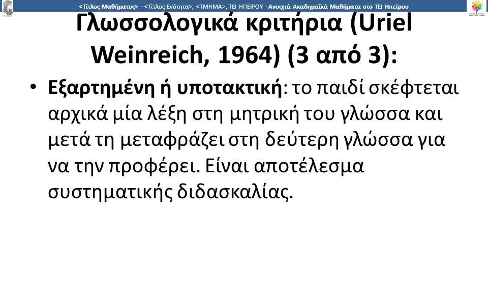 2424 -,, ΤΕΙ ΗΠΕΙΡΟΥ - Ανοιχτά Ακαδημαϊκά Μαθήματα στο ΤΕΙ Ηπείρου Γλωσσολογικά κριτήρια (Uriel Weinreich, 1964) (3 από 3): Εξαρτημένη ή υποτακτική: το παιδί σκέφτεται αρχικά μία λέξη στη μητρική του γλώσσα και μετά τη μεταφράζει στη δεύτερη γλώσσα για να την προφέρει.