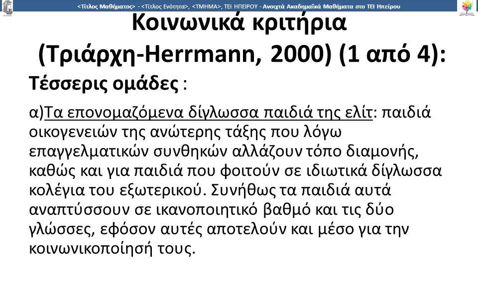 2525 -,, ΤΕΙ ΗΠΕΙΡΟΥ - Ανοιχτά Ακαδημαϊκά Μαθήματα στο ΤΕΙ Ηπείρου Κοινωνικά κριτήρια (Τριάρχη-Herrmann, 2000) (1 από 4): Τέσσερις ομάδες : α)Τα επονομαζόμενα δίγλωσσα παιδιά της ελίτ: παιδιά οικογενειών της ανώτερης τάξης που λόγω επαγγελματικών συνθηκών αλλάζουν τόπο διαμονής, καθώς και για παιδιά που φοιτούν σε ιδιωτικά δίγλωσσα κολέγια του εξωτερικού.