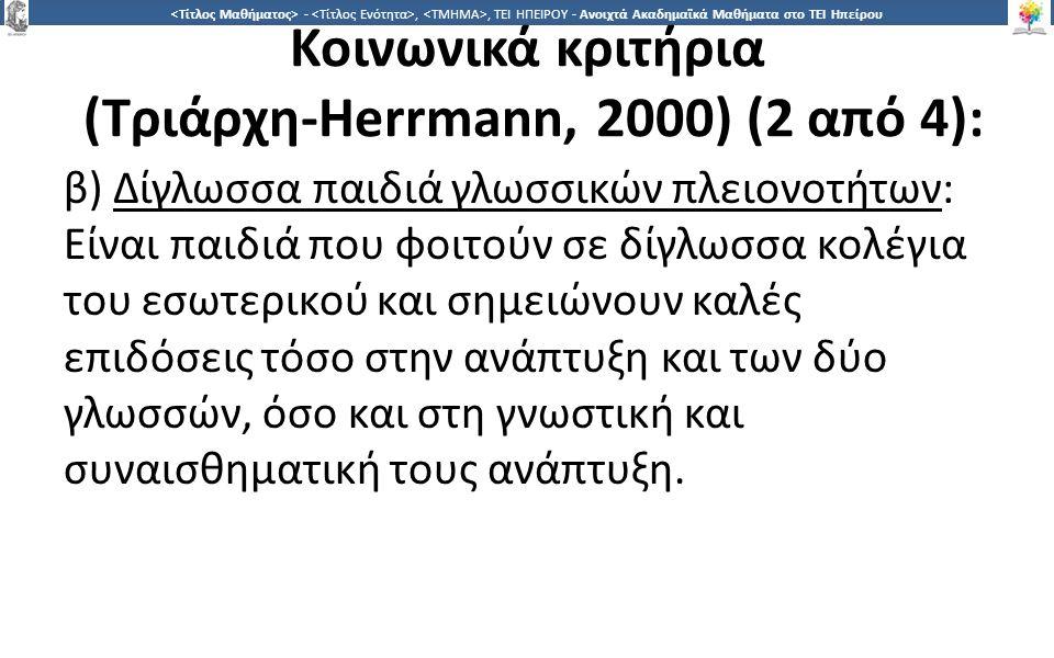2626 -,, ΤΕΙ ΗΠΕΙΡΟΥ - Ανοιχτά Ακαδημαϊκά Μαθήματα στο ΤΕΙ Ηπείρου Κοινωνικά κριτήρια (Τριάρχη-Herrmann, 2000) (2 από 4): β) Δίγλωσσα παιδιά γλωσσικών πλειονοτήτων: Είναι παιδιά που φοιτούν σε δίγλωσσα κολέγια του εσωτερικού και σημειώνουν καλές επιδόσεις τόσο στην ανάπτυξη και των δύο γλωσσών, όσο και στη γνωστική και συναισθηματική τους ανάπτυξη.