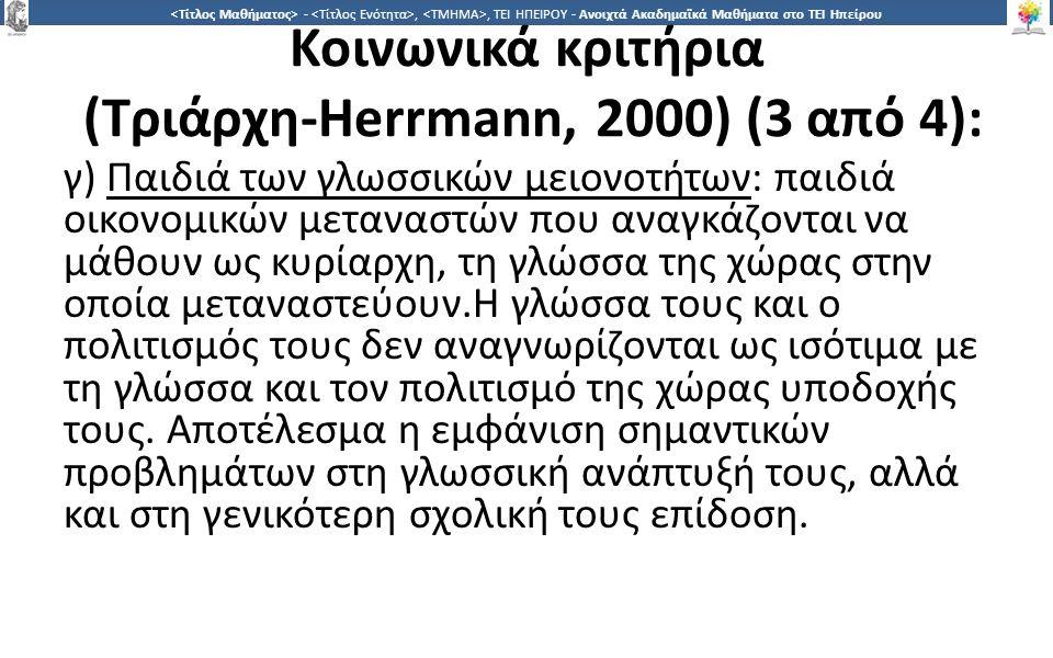 2727 -,, ΤΕΙ ΗΠΕΙΡΟΥ - Ανοιχτά Ακαδημαϊκά Μαθήματα στο ΤΕΙ Ηπείρου Κοινωνικά κριτήρια (Τριάρχη-Herrmann, 2000) (3 από 4): γ) Παιδιά των γλωσσικών μειονοτήτων: παιδιά οικονομικών μεταναστών που αναγκάζονται να μάθουν ως κυρίαρχη, τη γλώσσα της χώρας στην οποία μεταναστεύουν.Η γλώσσα τους και ο πολιτισμός τους δεν αναγνωρίζονται ως ισότιμα με τη γλώσσα και τον πολιτισμό της χώρας υποδοχής τους.