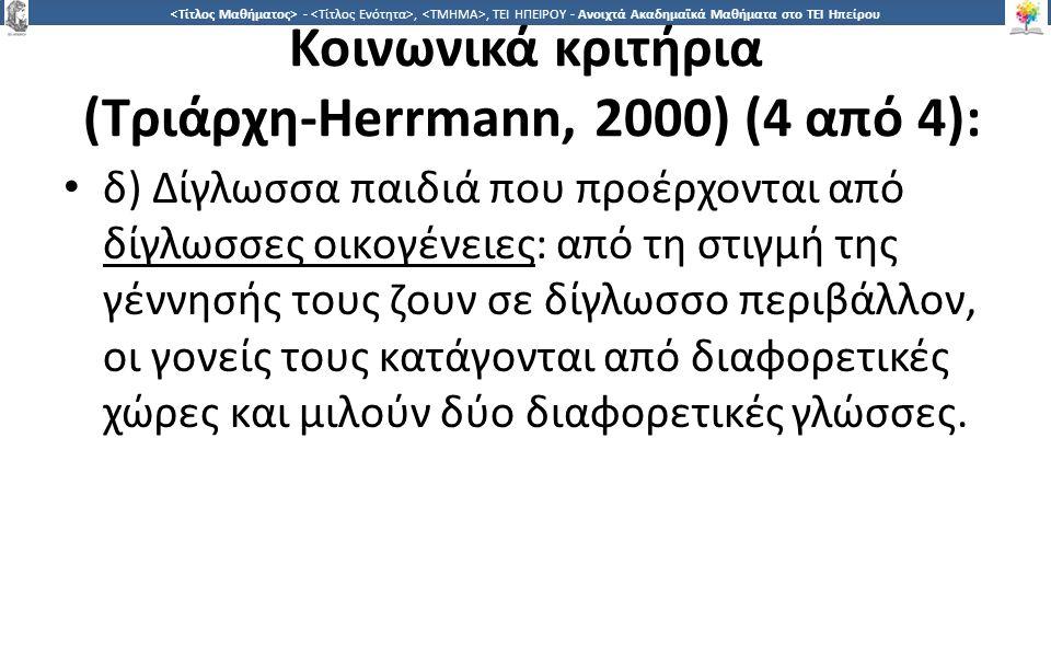 2828 -,, ΤΕΙ ΗΠΕΙΡΟΥ - Ανοιχτά Ακαδημαϊκά Μαθήματα στο ΤΕΙ Ηπείρου Κοινωνικά κριτήρια (Τριάρχη-Herrmann, 2000) (4 από 4): δ) Δίγλωσσα παιδιά που προέρχονται από δίγλωσσες οικογένειες: από τη στιγμή της γέννησής τους ζουν σε δίγλωσσο περιβάλλον, οι γονείς τους κατάγονται από διαφορετικές χώρες και μιλούν δύο διαφορετικές γλώσσες.