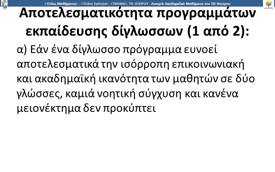3 -,, ΤΕΙ ΗΠΕΙΡΟΥ - Ανοιχτά Ακαδημαϊκά Μαθήματα στο ΤΕΙ Ηπείρου Αποτελεσματικότητα προγραμμάτων εκπαίδευσης δίγλωσσων (1 από 2): α) Εάν ένα δίγλωσσο πρόγραμμα ευνοεί αποτελεσματικά την ισόρροπη επικοινωνιακή και ακαδημαϊκή ικανότητα των μαθητών σε δύο γλώσσες, καμιά νοητική σύγχυση και κανένα μειονέκτημα δεν προκύπτει