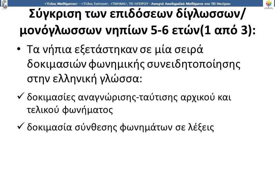 3636 -,, ΤΕΙ ΗΠΕΙΡΟΥ - Ανοιχτά Ακαδημαϊκά Μαθήματα στο ΤΕΙ Ηπείρου Σύγκριση των επιδόσεων δίγλωσσων/ μονόγλωσσων νηπίων 5-6 ετών(1 από 3): Τα νήπια εξετάστηκαν σε μία σειρά δοκιμασιών φωνημικής συνειδητοποίησης στην ελληνική γλώσσα: δοκιμασίες αναγνώρισης-ταύτισης αρχικού και τελικού φωνήματος δοκιμασία σύνθεσης φωνημάτων σε λέξεις