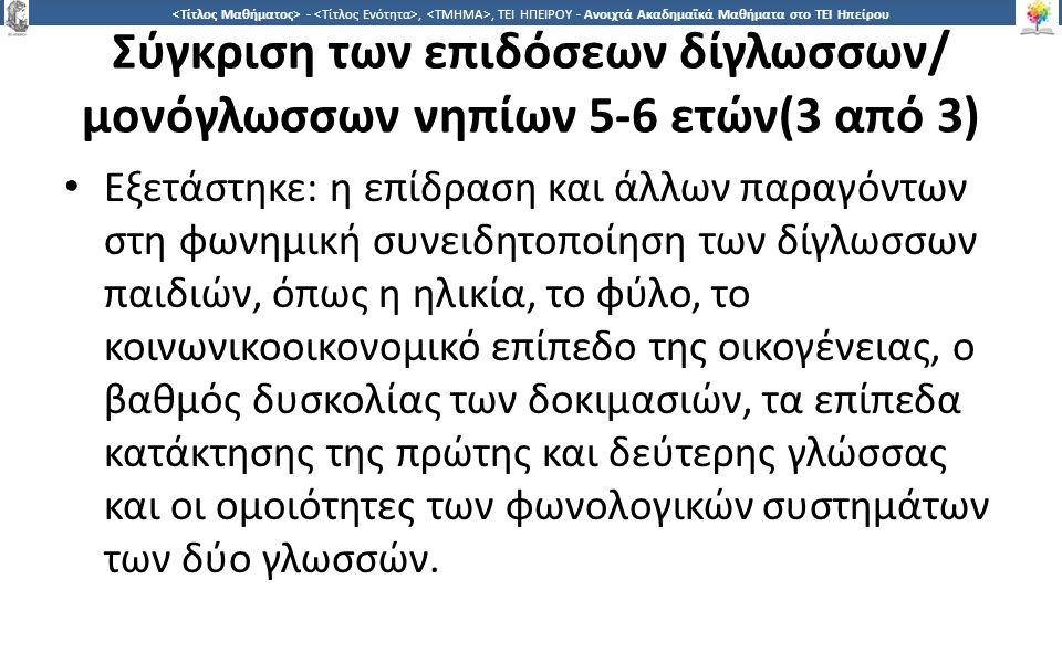 3838 -,, ΤΕΙ ΗΠΕΙΡΟΥ - Ανοιχτά Ακαδημαϊκά Μαθήματα στο ΤΕΙ Ηπείρου Σύγκριση των επιδόσεων δίγλωσσων/ μονόγλωσσων νηπίων 5-6 ετών(3 από 3) Εξετάστηκε: η επίδραση και άλλων παραγόντων στη φωνημική συνειδητοποίηση των δίγλωσσων παιδιών, όπως η ηλικία, το φύλο, το κοινωνικοοικονομικό επίπεδο της οικογένειας, ο βαθμός δυσκολίας των δοκιμασιών, τα επίπεδα κατάκτησης της πρώτης και δεύτερης γλώσσας και οι ομοιότητες των φωνολογικών συστημάτων των δύο γλωσσών.