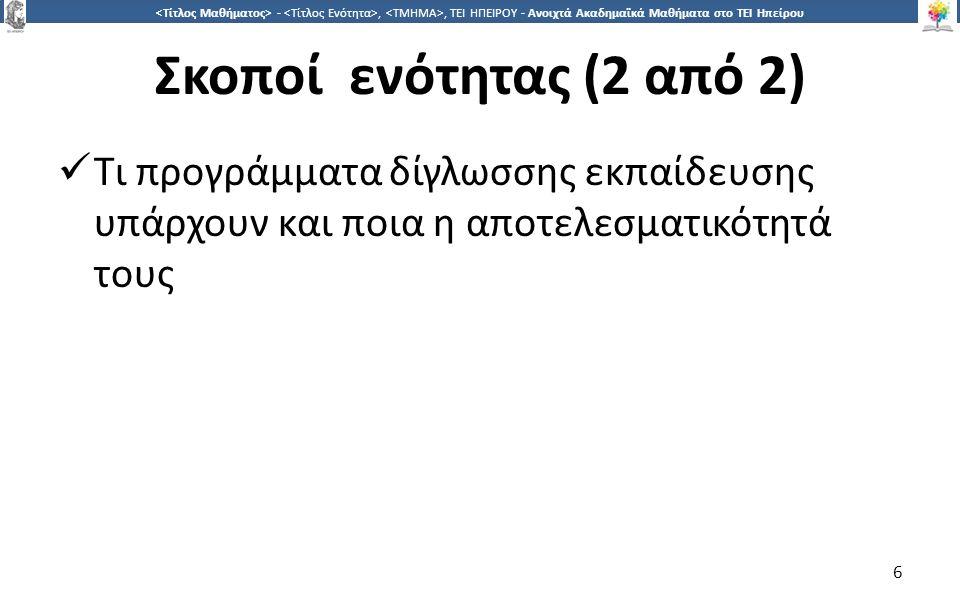 6 -,, ΤΕΙ ΗΠΕΙΡΟΥ - Ανοιχτά Ακαδημαϊκά Μαθήματα στο ΤΕΙ Ηπείρου Σκοποί ενότητας (2 από 2) Τι προγράμματα δίγλωσσης εκπαίδευσης υπάρχουν και ποια η αποτελεσματικότητά τους 6