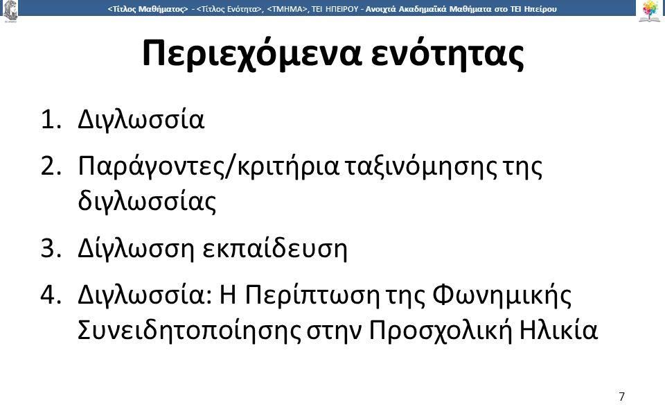 7 -,, ΤΕΙ ΗΠΕΙΡΟΥ - Ανοιχτά Ακαδημαϊκά Μαθήματα στο ΤΕΙ Ηπείρου Περιεχόμενα ενότητας 1.Διγλωσσία 2.Παράγοντες/κριτήρια ταξινόμησης της διγλωσσίας 3.Δίγλωσση εκπαίδευση 4.Διγλωσσία: Η Περίπτωση της Φωνημικής Συνειδητοποίησης στην Προσχολική Ηλικία 7