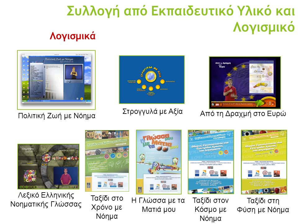 Συλλογή από Εκπαιδευτικό Υλικό και Λογισμικό Πολιτική Ζωή με Νόημα Στρογγυλά με Αξία Από τη Δραχμή στο Ευρώ Λεξικό Ελληνικής Νοηματικής Γλώσσας Ταξίδι στο Χρόνο με Νόημα Η Γλώσσα με τα Ματιά μου Ταξίδι στον Κόσμο με Νόημα Ταξίδι στη Φύση με Νόημα Λογισμικά