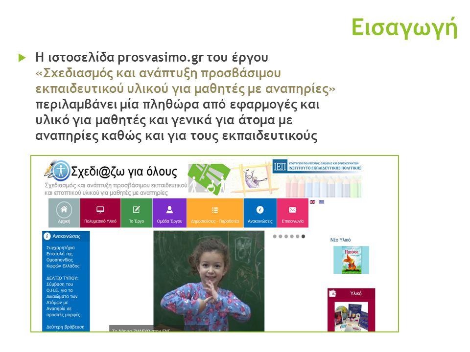 Εισαγωγή  Η ιστοσελίδα prosvasimo.gr του έργου «Σχεδιασμός και ανάπτυξη προσβάσιμου εκπαιδευτικού υλικού για μαθητές με αναπηρίες» περιλαμβάνει μία πληθώρα από εφαρμογές και υλικό για μαθητές και γενικά για άτομα με αναπηρίες καθώς και για τους εκπαιδευτικούς