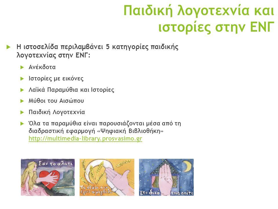 Παιδική λογοτεχνία και ιστορίες στην ΕΝΓ  Η ιστοσελίδα περιλαμβάνει 5 κατηγορίες παιδικής λογοτεχνίας στην ΕΝΓ:  Ανέκδοτα  Ιστορίες με εικόνες  Λαϊκά Παραμύθια και Ιστορίες  Μύθοι του Αισώπου  Παιδική Λογοτεχνία  Όλα τα παραμύθια είναι παρουσιάζονται μέσα από τη διαδραστική εφαρμογή «Ψηφιακή Βιβλιοθήκη» http://multimedia-library.prosvasimo.gr http://multimedia-library.prosvasimo.gr
