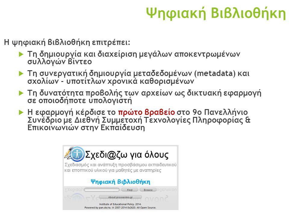 Ψηφιακή Βιβλιοθήκη Η ψηφιακή βιβλιοθήκη επιτρέπει:  Τη δημιουργία και διαχείριση μεγάλων αποκεντρωμένων συλλογών βίντεο  Τη συνεργατική δημιουργία μεταδεδομένων (metadata) και σχολίων - υποτίτλων χρονικά καθορισμένων  Τη δυνατότητα προβολής των αρχείων ως δικτυακή εφαρμογή σε οποιοδήποτε υπολογιστή  Η εφαρμογή κέρδισε το πρώτο βραβείο στο 9ο Πανελλήνιο Συνέδριο με Διεθνή Συμμετοχή Τεχνολογίες Πληροφορίας & Επικοινωνιών στην Εκπαίδευση