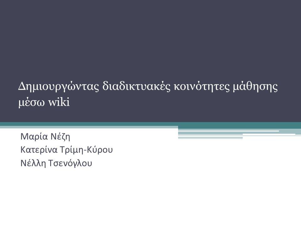 Δημιουργώντας διαδικτυακές κοινότητες μάθησης μέσω wiki Μαρία Νέζη Κατερίνα Τρίμη-Κύρου Νέλλη Τσενόγλου