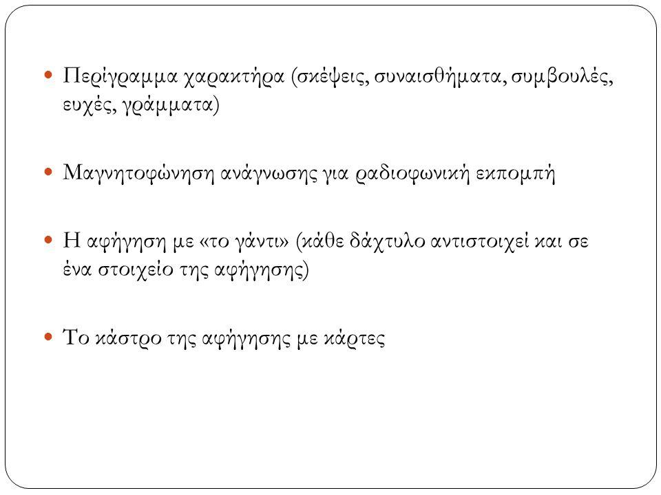 Περίγραμμα χαρακτήρα (σκέψεις, συναισθήματα, συμβουλές, ευχές, γράμματα) Μαγνητοφώνηση ανάγνωσης για ραδιοφωνική εκπομπή Η αφήγηση με «το γάντι» (κάθε δάχτυλο αντιστοιχεί και σε ένα στοιχείο της αφήγησης) Το κάστρο της αφήγησης με κάρτες