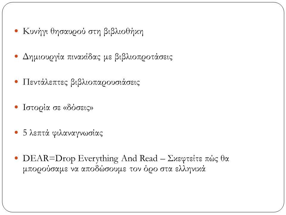 Κυνήγι θησαυρού στη βιβλιοθήκη Δημιουργία πινακίδας με βιβλιοπροτάσεις Πεντάλεπτες βιβλιοπαρουσιάσεις Ιστορία σε «δόσεις» 5 λεπτά φιλαναγνωσίας DEAR=Drop Everything And Read – Σκεφτείτε πώς θα μπορούσαμε να αποδώσουμε τον όρο στα ελληνικά