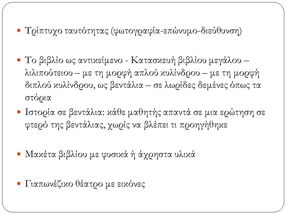 Τρίπτυχο ταυτότητας (φωτογραφία-επώνυμο-διεύθυνση) Το βιβλίο ως αντικείμενο - Κατασκευή βιβλίου μεγάλου – λιλιπούτειου – με τη μορφή απλού κυλίνδρου – με τη μορφή διπλού κυλίνδρου, ως βεντάλια – σε λωρίδες δεμένες όπως τα στόρια Ιστορία σε βεντάλια: κάθε μαθητής απαντά σε μια ερώτηση σε φτερό της βεντάλιας, χωρίς να βλέπει τι προηγήθηκε Μακέτα βιβλίου με φυσικά ή άχρηστα υλικά Γιαπωνέζικο θέατρο με εικόνες
