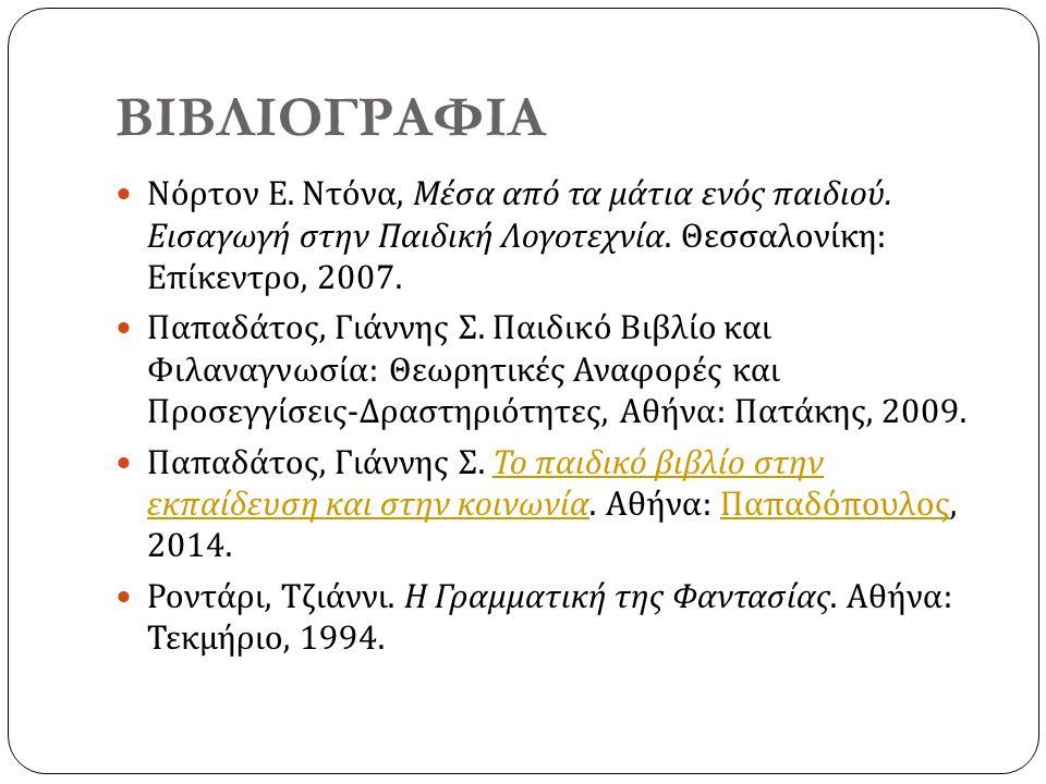 ΒΙΒΛΙΟΓΡΑΦΙΑ Νόρτον Ε. Ντόνα, Μέσα από τα μάτια ενός παιδιού. Εισαγωγή στην Παιδική Λογοτεχνία. Θεσσαλονίκη : Επίκεντρο, 2007. Παπαδάτος, Γιάννης Σ. Π