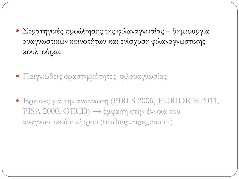 Στρατηγικές προώθησης της φιλαναγνωσίας – δημιουργία αναγνωστικών κοινοτήτων και ενίσχυση φιλαναγνωστικής κουλτούρας Παιγνιώδεις δραστηριότητες φιλαναγνωσίας Έρευνες για την ανάγνωση (PIRLS 2006, EURIDICE 2011, PISA 2000, OECD) → έμφαση στην έννοια του αναγνωστικού κινήτρου (reading engagement)