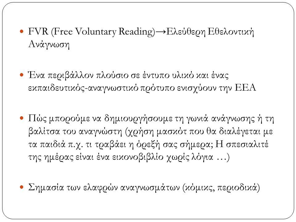 FVR (Free Voluntary Reading)→Ελεύθερη Εθελοντική Ανάγνωση Ένα περιβάλλον πλούσιο σε έντυπο υλικό και ένας εκπαιδευτικός-αναγνωστικό πρότυπο ενισχύουν την ΕΕΑ Πώς μπορούμε να δημιουργήσουμε τη γωνιά ανάγνωσης ή τη βαλίτσα του αναγνώστη (χρήση μασκότ που θα διαλέγεται με τα παιδιά π.χ.