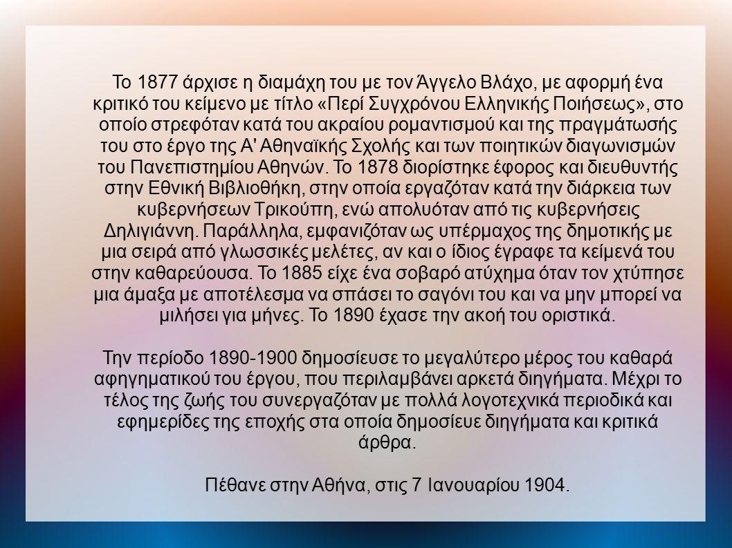 Το 1877 άρχισε η διαμάχη του με τον Άγγελο Βλάχο, με αφορμή ένα κριτικό του κείμενο με τίτλο «Περί Συγχρόνου Ελληνικής Ποιήσεως», στο οποίο στρεφόταν κατά του ακραίου ρομαντισμού και της πραγμάτωσής του στο έργο της Α Αθηναϊκής Σχολής και των ποιητικών διαγωνισμών του Πανεπιστημίου Αθηνών.