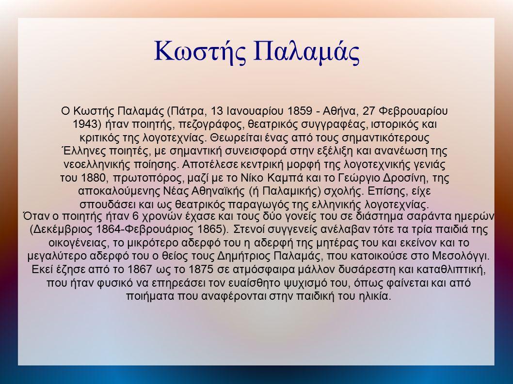 Ο Κωστής Παλαμάς (Πάτρα, 13 Ιανουαρίου 1859 - Αθήνα, 27 Φεβρουαρίου 1943) ήταν ποιητής, πεζογράφος, θεατρικός συγγραφέας, ιστορικός και κριτικός της λογοτεχνίας.