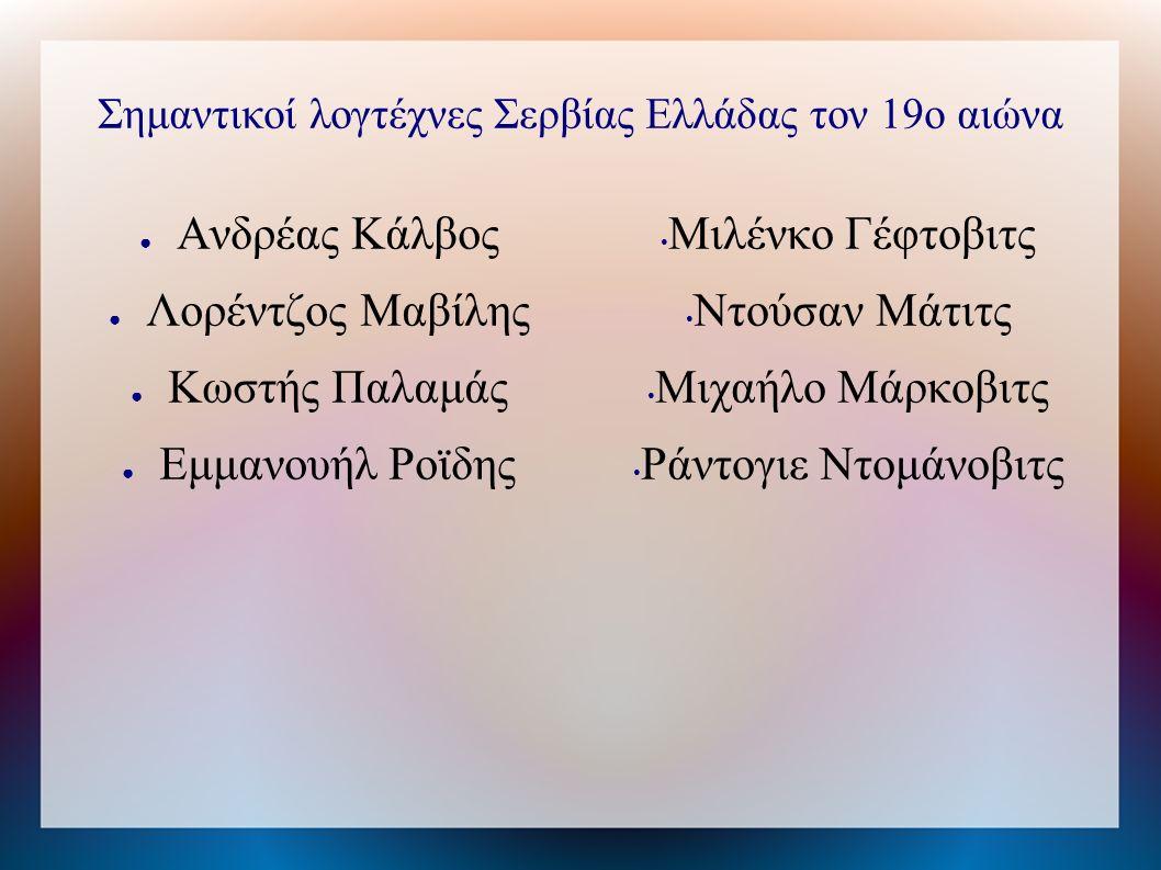 Σημαντικοί λογτέχνες Σερβίας Ελλάδας τον 19ο αιώνα ● Ανδρέας Κάλβος ● Λορέντζος Μαβίλης ● Κωστής Παλαμάς ● Εμμανουήλ Ροϊδης Μιλένκο Γέφτοβιτς Ντούσαν Μάτιτς Μιχαήλο Μάρκοβιτς Ράντογιε Ντομάνοβιτς