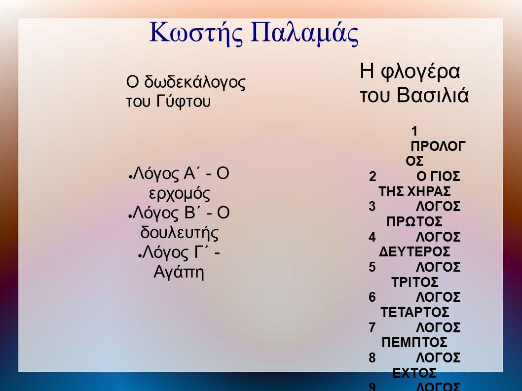 Κωστής Παλαμάς Ο δωδεκάλογος του Γύφτου Η φλογέρα του Βασιλιά ● Λόγος Α΄ - Ο ερχομός ● Λόγος Β΄ - Ο δουλευτής ● Λόγος Γ΄ - Αγάπη 1 ΠΡΟΛΟΓ ΟΣ 2Ο ΓΙΟΣ ΤΗΣ ΧΗΡΑΣ 3ΛΟΓΟΣ ΠΡΩΤΟΣ 4ΛΟΓΟΣ ΔΕΥΤΕΡΟΣ 5ΛΟΓΟΣ ΤΡΙΤΟΣ 6ΛΟΓΟΣ ΤΕΤΑΡΤΟΣ 7ΛΟΓΟΣ ΠΕΜΠΤΟΣ 8ΛΟΓΟΣ ΕΧΤΟΣ 9ΛΟΓΟΣ ΕΒΔΟΜΟΣ