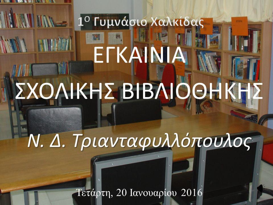 ΕΓΚΑΙΝΙΑ ΣΧΟΛΙΚΗΣ ΒΙΒΛΙΟΘΗΚΗΣ Ν. Δ. Τριανταφυλλόπουλος Τετάρτη, 20 Ιανουαρίου 2016