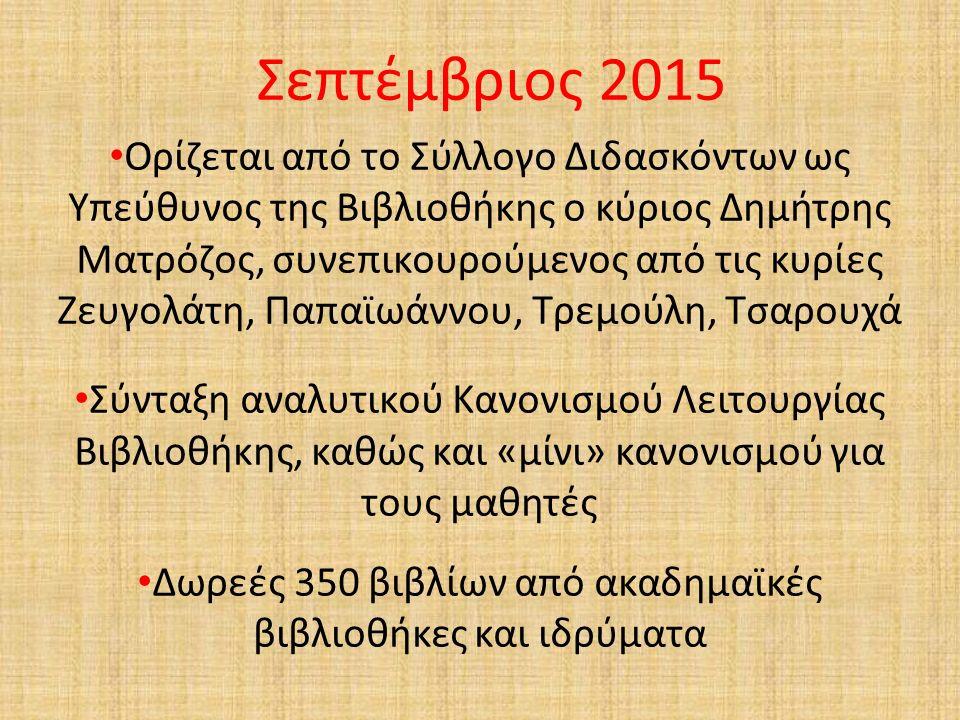 Σεπτέμβριος 2015 Ορίζεται από το Σύλλογο Διδασκόντων ως Υπεύθυνος της Βιβλιοθήκης ο κύριος Δημήτρης Ματρόζος, συνεπικουρούμενος από τις κυρίες Ζευγολάτη, Παπαϊωάννου, Τρεμούλη, Τσαρουχά Σύνταξη αναλυτικού Κανονισμού Λειτουργίας Βιβλιοθήκης, καθώς και «μίνι» κανονισμού για τους μαθητές Δωρεές 350 βιβλίων από ακαδημαϊκές βιβλιοθήκες και ιδρύματα