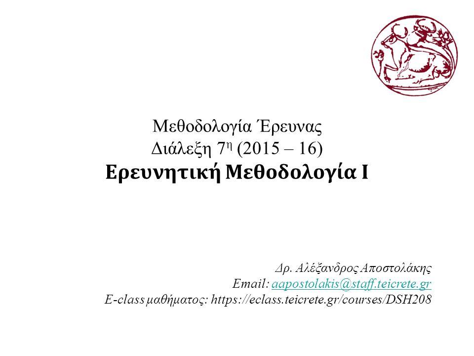 Μεθοδολογία Έρευνας Διάλεξη 7 η (2015 – 16) Ερευνητική Μεθοδολογία Ι Δρ.