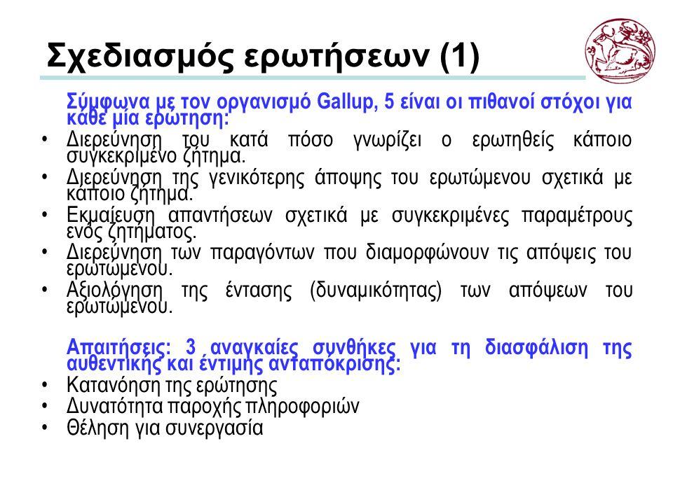 Σχεδιασμός ερωτήσεων (1) Σύμφωνα με τον οργανισμό Gallup, 5 είναι οι πιθανοί στόχοι για κάθε μία ερώτηση: Διερεύνηση του κατά πόσο γνωρίζει ο ερωτηθείς κάποιο συγκεκριμένο ζήτημα.